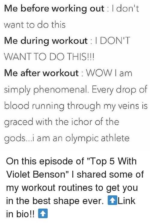 """Phenomenal, Working Out, and Best: Me before working out I don't  want to do this  Me during workout I DON'T  WANT TO DO THIS!!!  Me after workout WOWI am  simply phenomenal. Every drop of  blood running through my veins is  graced with the ichor of the  gods...i am an olympic athlete On this episode of """"Top 5 With Violet Benson"""" I shared some of my workout routines to get you in the best shape ever. ⬆️Link in bio!! ⬆️"""
