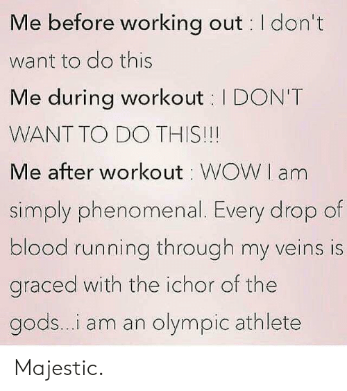 Phenomenal, Working Out, and Running: Me before working out I don't  want to do this  Me during workout I DON'T  WANT TO DO THIS!!!  Me after workout WOWI am  simply phenomenal. Every drop of  blood running through my veins is  graced with the ichor of the  gods...i am an olympic athlete Majestic.