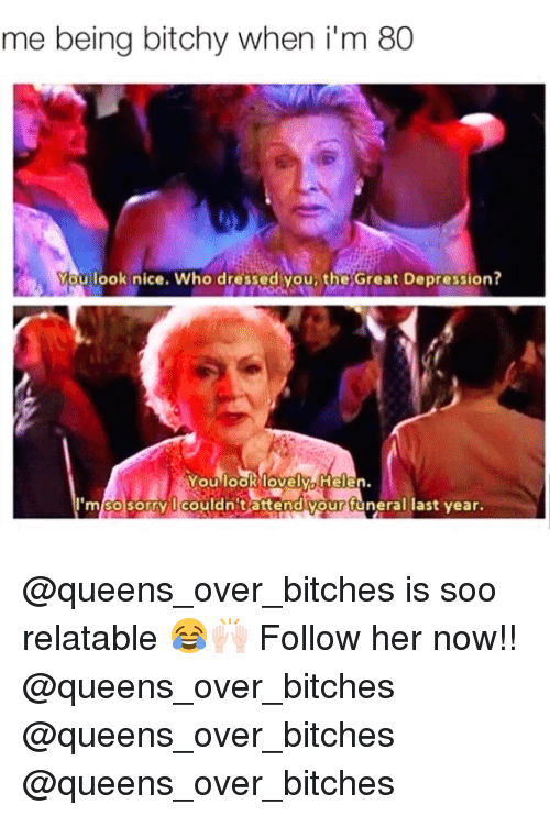 Bitchi: me being bitchy when i m 80  You look nice. Who dressed you, the Great Depression?  You look lovely, Helen.  I'm so sorry couldn't attend vour funeral last vear. @queens_over_bitches is soo relatable 😂🙌🏻 Follow her now!! @queens_over_bitches @queens_over_bitches @queens_over_bitches
