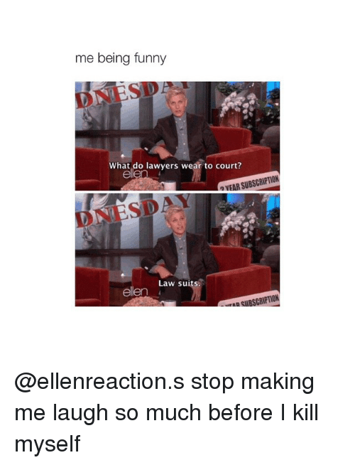 Subscripter: me being funny  SDA  What do lawyers wear to court?  SUBSCRIPTION  VEAR Law suits  ellen @ellenreaction.s stop making me laugh so much before I kill myself