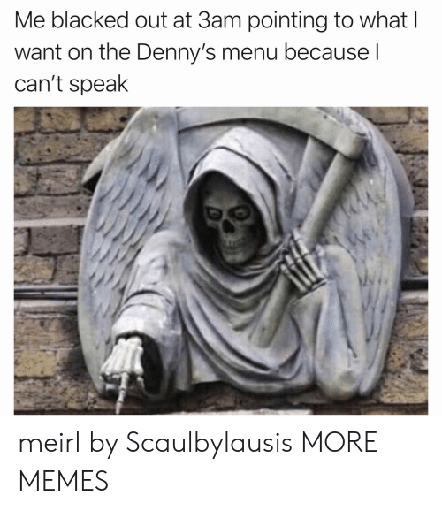 Denny's: Me blacked out at 3am pointing to what I  want on the Denny's menu because I  can't speak meirl by Scaulbylausis MORE MEMES
