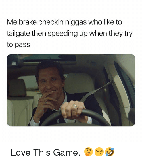 Love, Game, and Dank Memes: Me brake checkin niggas who like to  tailgate then speeding up when they try  to pass I Love This Game. 🤔😏🤣