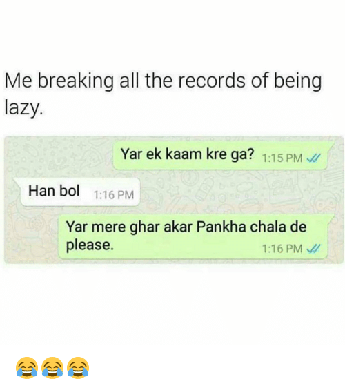 Chalã©: Me breaking all the records of being  lazy  Yar ek kaam kre ga? 1:15 PM  Han bol  1:16 PM  Yar mere ghar akar Pankha chala de  please  1:16 PM 😂😂😂