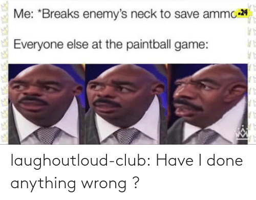 Breaks: Me: *Breaks enemy's neck to save ammo 24  Everyone else at the paintball game: laughoutloud-club:  Have I done anything wrong ?
