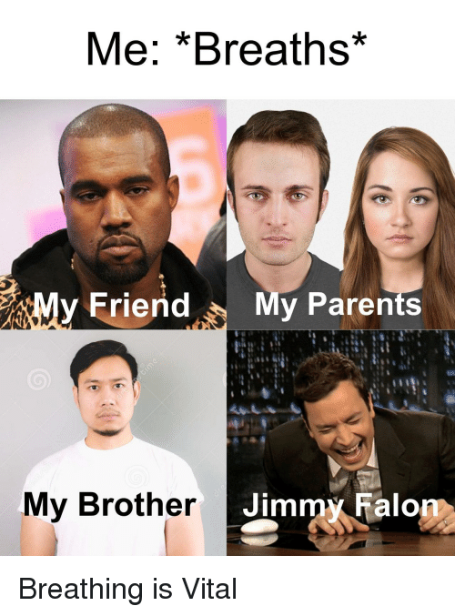 Parents, Brother, and Jimmy: Me: *Breaths*  y FriendMy Parents  My Brother  Jimmy ralo Breathing is Vital