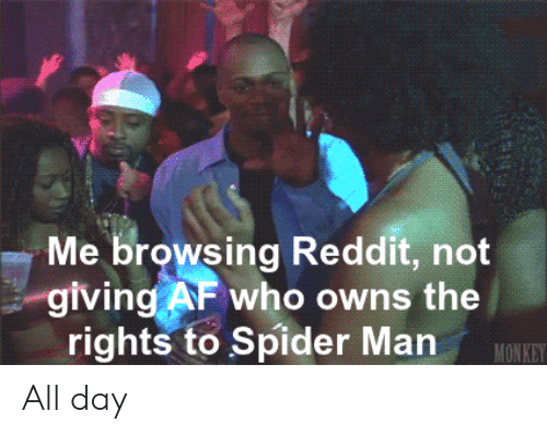 Monkey: Me browsing Reddit, not  giving AF who owns the  rights to Spider Man  MONKEY All day