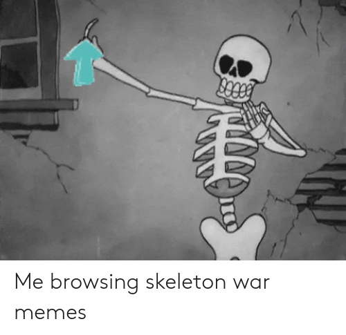 Memes, War, and Skeleton War: Me browsing skeleton war memes