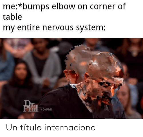 phi: me:*bumps elbow on corner of  table  my entire nervous system:  Dr  PhI  Un título internacional