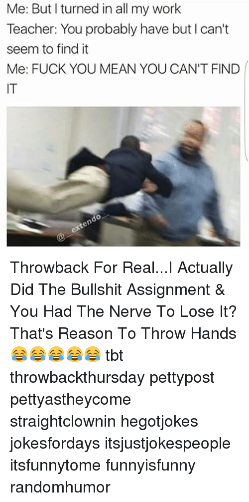 Fuck You Meaning: Me: But I turned in all my work  Teacher: You probably have but I can't  seem to find it  Me: FUCK YOU MEAN YOU CAN'T FIND  do Throwback For Real...I Actually Did The Bullshit Assignment & You Had The Nerve To Lose It? That's Reason To Throw Hands 😂😂😂😂😂 tbt throwbackthursday pettypost pettyastheycome straightclownin hegotjokes jokesfordays itsjustjokespeople itsfunnytome funnyisfunny randomhumor