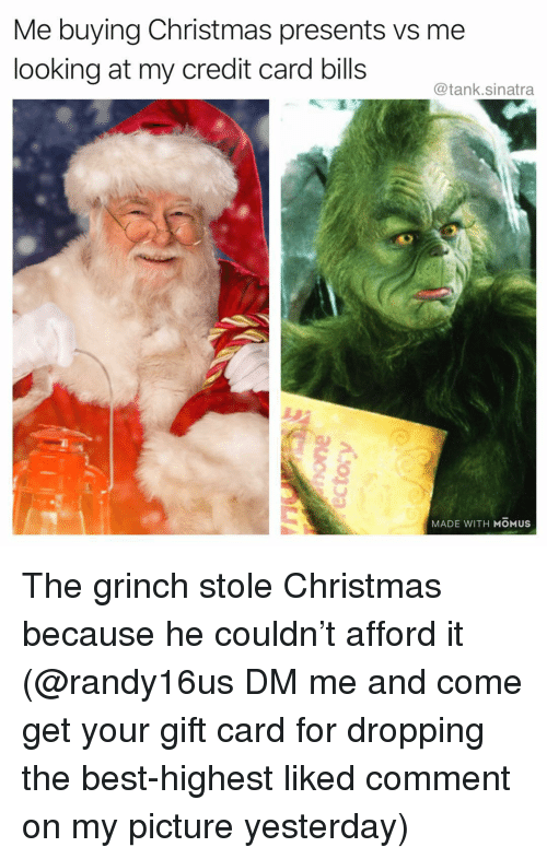 Christmas, Funny, and The Grinch: Me buying Christmas presents vs me  looking at my credit card bills  @tank.sinatra  MADE WITH MOMUS The grinch stole Christmas because he couldn't afford it (@randy16us DM me and come get your gift card for dropping the best-highest liked comment on my picture yesterday)