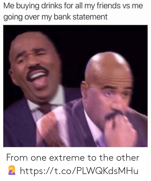 My Friends Vs Me: Me buying drinks for all my friends vs me  going over my bank statement From one extreme to the other 🤦 https://t.co/PLWQKdsMHu