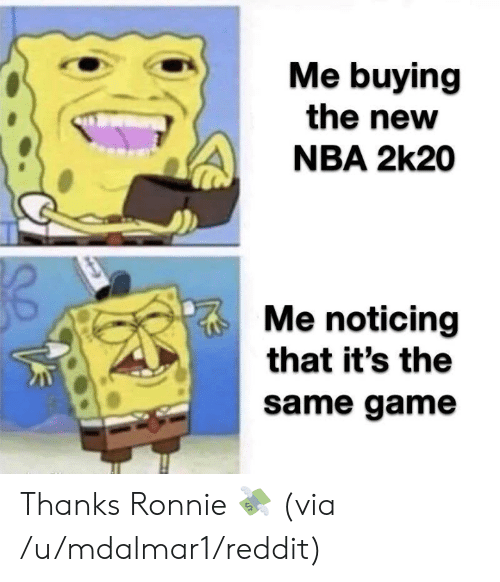 Nba, Reddit, and Game: Me buying  the new  NBA 2k20  Me noticing  that it's the  same game Thanks Ronnie 💸  (via /u/mdalmar1/reddit)
