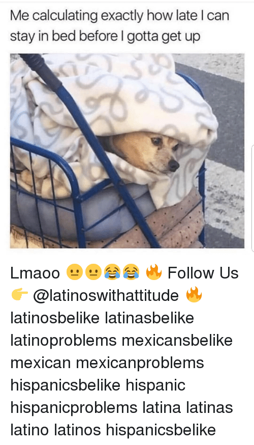Calculating: Me calculating exactly how late l can  stay in bed before I gotta get up Lmaoo 😐😐😂😂 🔥 Follow Us 👉 @latinoswithattitude 🔥 latinosbelike latinasbelike latinoproblems mexicansbelike mexican mexicanproblems hispanicsbelike hispanic hispanicproblems latina latinas latino latinos hispanicsbelike