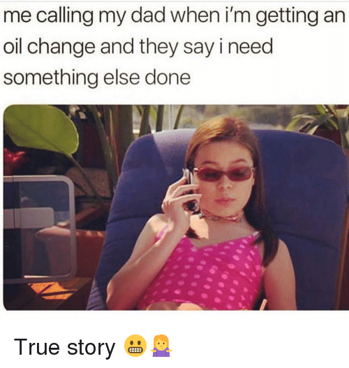 Dad, Memes, and True: me calling my dad when i'm getting an  oil change and they say i need  something else done True story 😬🤷♀️