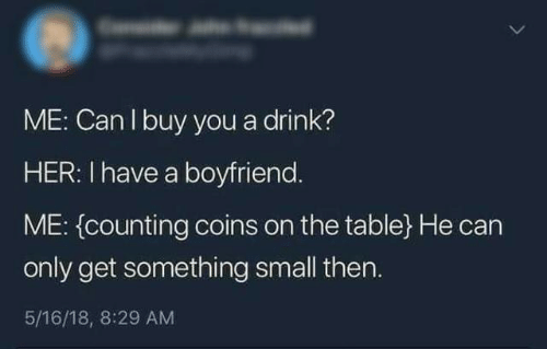 18 8: ME: Can I buy you a drink?  HER: I have a boyfriend.  ME: (counting coins on the table} He can  only get something small then.  5/16/18, 8:29 AM