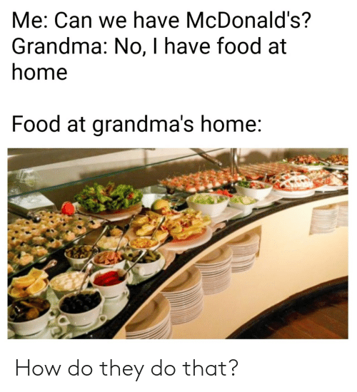 Food, Grandma, and McDonalds: Me: Can we have McDonald's?  Grandma: No, I have food at  nome  Food at grandma's home How do they do that?