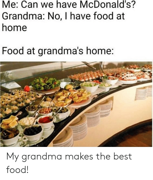 Food, Grandma, and McDonalds: Me: Can we have McDonald's?  Grandma: No, I have food at  home  Food at grandma's home My grandma makes the best food!