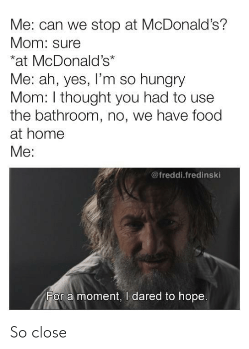 Food, Hungry, and McDonalds: Me: can we stop at McDonald's?  Mom: sure  at McDonald's*  Me: ah, yes, I'm so hungry  Mom: I thought you had to use  the bathroom, no, we have food  at home  Me:  @freddi.fredinski  For a moment, I dared to hope So close