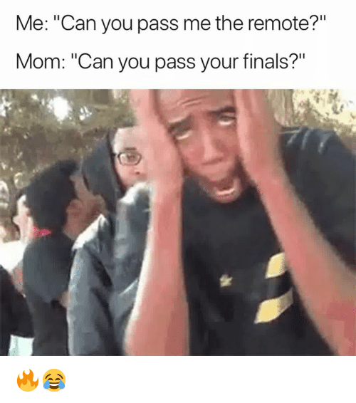 """Finals, Mom, and Can: Me: """"Can you pass me the remote?""""  Mom: """"Can you pass your finals?"""" 🔥😂"""