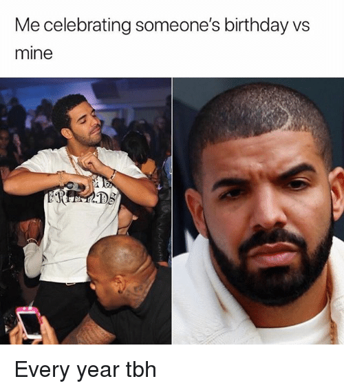 Birthday, Memes, and Tbh: Me celebrating someone's birthday vs  mine  1s Every year tbh