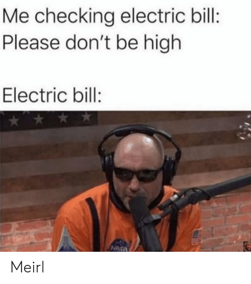 Nasa, MeIRL, and Bill: Me checking electric bill:  Please don't be high  Electric bill:  NASA Meirl