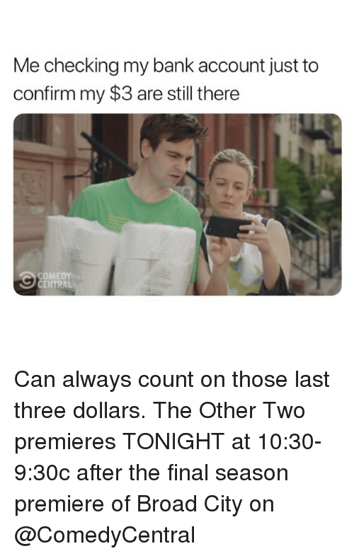 Funny, Bank, and Comedy: Me checking my bank account just to  confirm my $3 are still there  COMEDY Can always count on those last three dollars. The Other Two premieres TONIGHT at 10:30-9:30c after the final season premiere of Broad City on @ComedyCentral