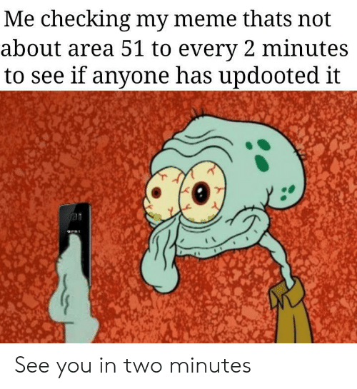 My Meme: Me checking my meme thats not  about area 51 to every 2 minutes  to see if anyone has updooted it See you in two minutes