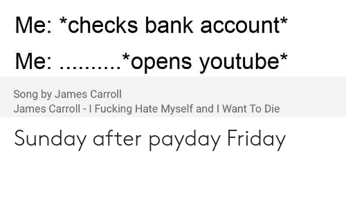 Friday, Fucking, and Reddit: Me: *checks bank account*  Мe: ...  .*opens youtube*  Song by James Carroll  James Carroll I Fucking Hate Myself and I Want To Die Sunday after payday Friday