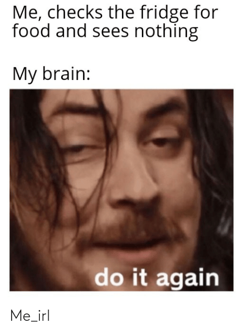 Do It Again, Food, and Brain: Me, checks the fridge for  food and sees nothing  My brain:  do it again Me_irl