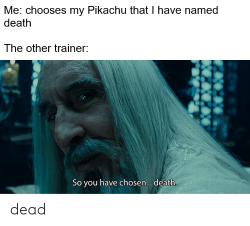 Pikachu, Death, and Chosen: Me: chooses my Pikachu that I have named  death  The other trainer:  So you have chosen.... death. dead