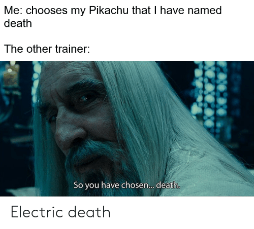 Pikachu, Death, and Dank Memes: Me: chooses my Pikachu that I have named  death  The other trainer:  So you have chosen.... death. Electric death