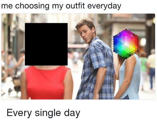 Memes, Single, and 🤖: me choosing my outfit everyday Every single day