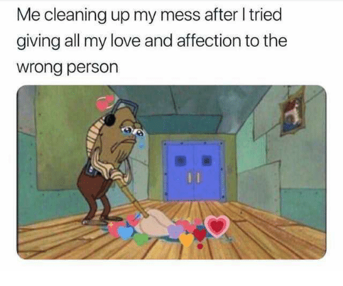 Love, All, and Person: Me cleaning up my mess after tried  giving all my love and affection to the  wrong person  0
