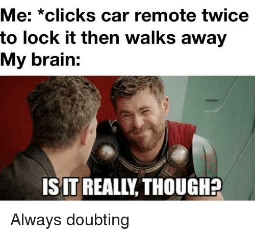 remote: Me: *clicks car remote twice  to lock it then walks away  My brain  IS IT REALIY THOUGH? Always doubting