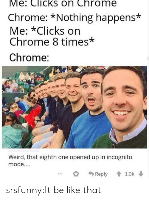 Be Like, Chrome, and Target: Me: Clicks on Chrome  Chrome: *Nothing happens*  Me: *Clicks on  Chrome 8 times*  Chrome:  Weird, that eighth one opened up in incognito  mode....  Reply 1.0k srsfunny:It be like that