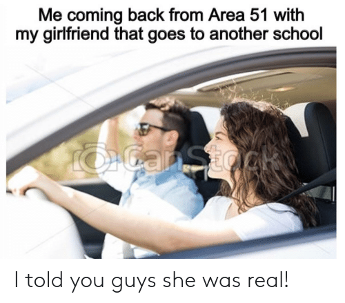 I Told You: Me coming back from Area 51 with  my girlfriend that goes to another school  OGanSto I told you guys she was real!
