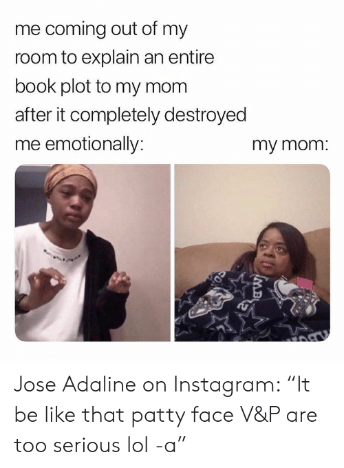 "Be Like, Instagram, and Lol: me coming out of my  room to explain an entire  book plot to my mom  after it completely destroyed  me emotionally:  my mom. Jose Adaline on Instagram: ""It be like that patty face V&P are too serious lol -a"""