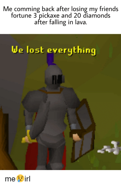 Friends, Lost, and Irl: Me comming back after losing my friends  fortune 3 pickaxe and 20 diamonds  after falling in lava.  de lost everything