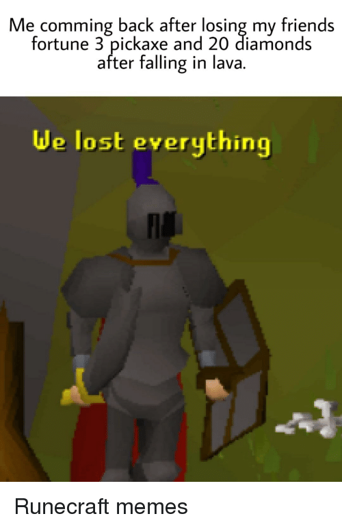 Friends, Memes, and Lost: Me comming back after losing my friends  fortune 3 pickaxe and 20 diamonds  after falling in lava.  de lost everything