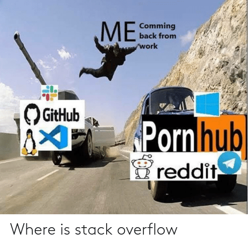 comming: ME  Comming  back from  work  GitHub  PPornhub  reddit Where is stack overflow