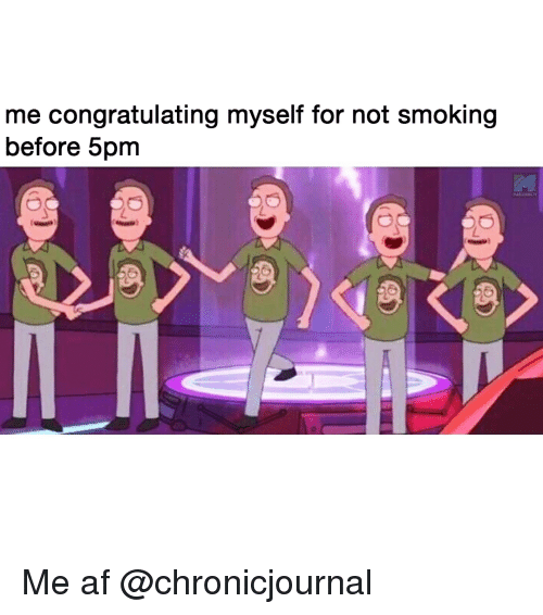 Af, Smoking, and Weed: me congratulating myself for not smoking  before 5pm  MARIJUANA.T Me af @chronicjournal