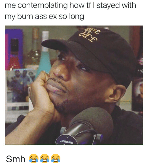 contemplation: me contemplating how tf l stayed with  my bum ass ex so long Smh 😂😂😂