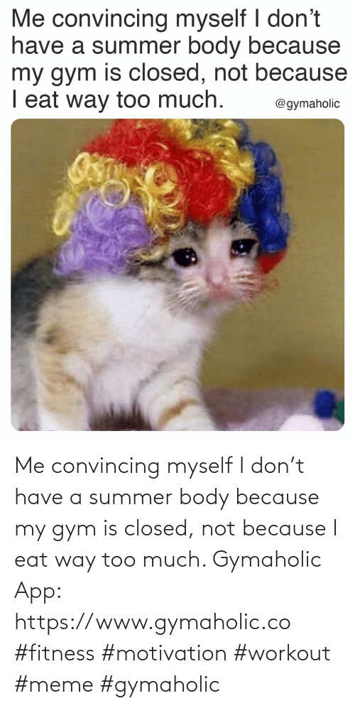 workout: Me convincing myself I don't have a summer body because my gym is closed, not because I eat way too much.  Gymaholic App: https://www.gymaholic.co  #fitness #motivation #workout #meme #gymaholic