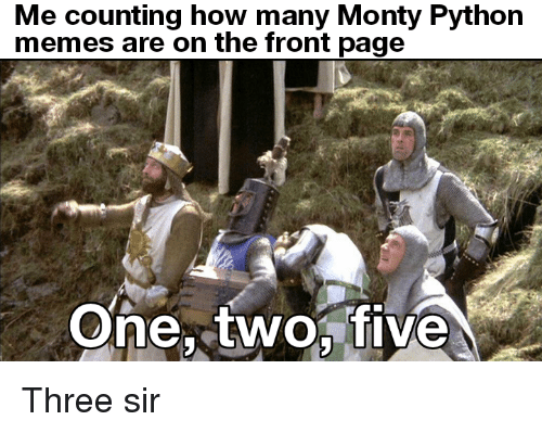Memes, How, and Python: Me counting how many Monty Python  memes are on the front page  One, twofive Three sir