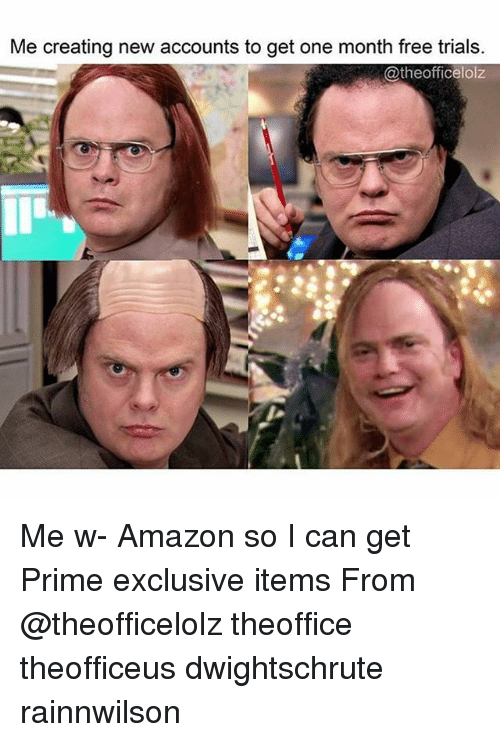 priming: Me creating new accounts to get one month free trials.  @theofficelolz Me w- Amazon so I can get Prime exclusive items From @theofficelolz theoffice theofficeus dwightschrute rainnwilson