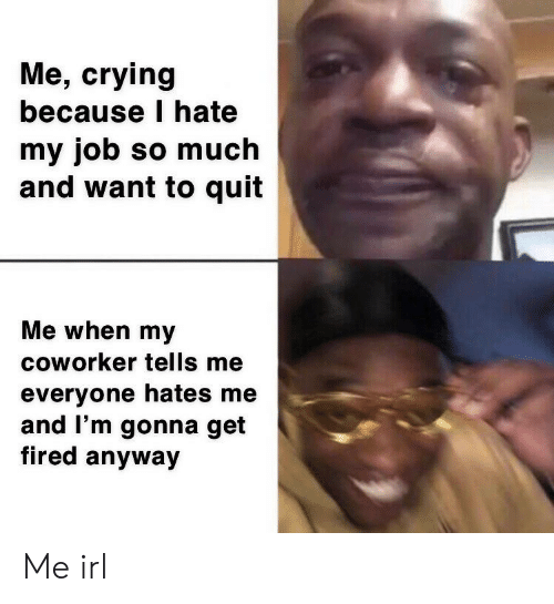 Crying, Irl, and Me IRL: Me, crying  because I hate  my job so much  and want to quit  Me when my  coworker tells me  everyone hates me  and I'm gonna get  fired anyway Me irl
