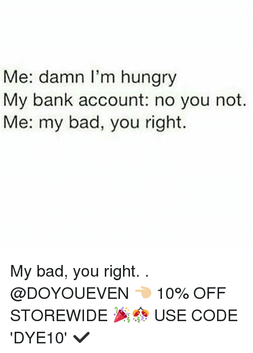 Hungryness: Me: damn I'm hungry  My bank account: no you not.  Me: my bad, you right. My bad, you right. . @DOYOUEVEN 👈🏼 10% OFF STOREWIDE 🎉🎊 USE CODE 'DYE10' ✔️