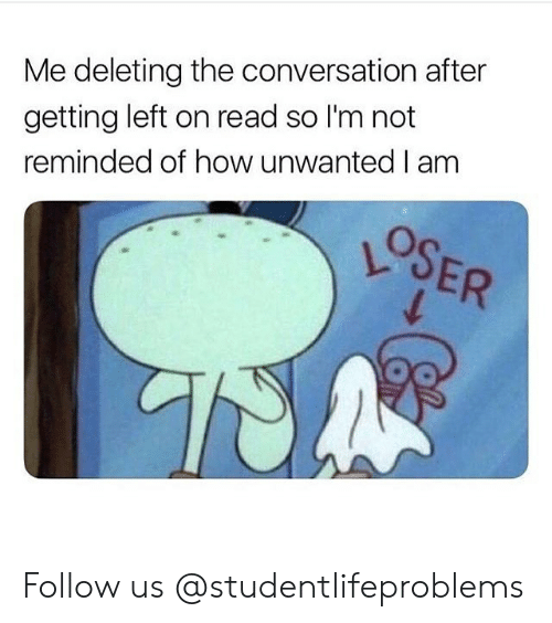 Tumblr, Http, and How: Me deleting the conversation after  getting left on read so I'm not  reminded of how unwanted I am Follow us @studentlifeproblems​