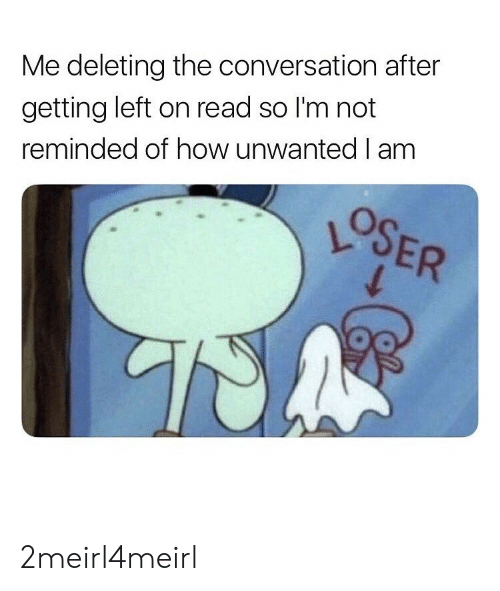 How, Read, and Unwanted: Me deleting the conversation after  getting left on read so I'm not  reminded of how unwanted I am 2meirl4meirl