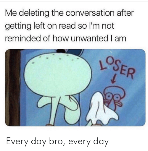 How, Day, and Every Day: Me deleting the conversation after  getting left on read so I'm not  reminded of how unwanted I am  OSER Every day bro, every day